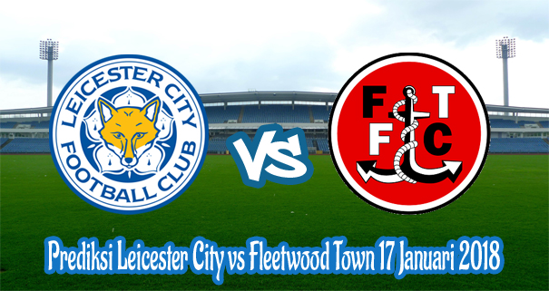 Prediksi Leicester City vs Fleetwood Town 17 Januari 2018